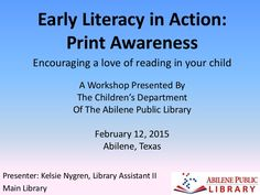 'Early Literacy in Action: Print Awareness' A Workshop presented by the Children's Department of the Abilene Public Library in Abilene, Texas on February 12, 2…