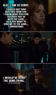 Quote from Shadowhunters 3x07 - Clary Fairchild: Alec, I am so sorry. I should not have kept this from you. I know what position this puts you in with the Clave, so if you want to send me to the Gard... I understand. Simon Lewis: Clary, no! Alec Lightwood: I would've done the same thing.