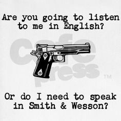 Are you going to listen to me in English? Or do I need to speak in Smith & Wesson?