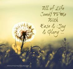 All of life comes to me with ease, joy and glory! www.infinite-alchemy.com