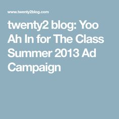 twenty2 blog: Yoo Ah In for The Class Summer 2013 Ad Campaign