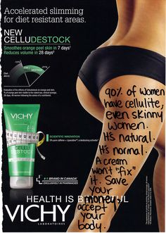ad-busting:One bottle of Vichy Celludestock cream: $53/Getting over the fact that you have cellulite (and so do most women): $0  (The second option is much harder, guaranteed. But give it a try! It's free and has multiple positive side effects!)    this is the case for a LOT of beauty products like wrinkle reducers, diet pills, stretch mark faders, freckle eliminators, etc. these assholes are making $$ off your insecurities!  insecurities they helped to create in the first place.