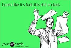 fuck this shit o'clock! #meme #work