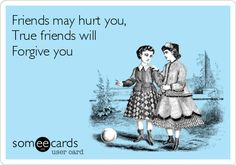 Free and Funny Friendship Ecard: Friends may hurt you, True friends will Forgive you Create and send your own custom Friendship ecard. Best Friends For Life, Real Friends, Forgive Me Meme, Think Before You Speak, Patsy Cline, Funny Confessions, Best Friendship Quotes, Clever Quotes, Forgiving Yourself
