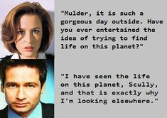 """""""I have seen the life on this planet, Scully, and that is exactly why I'm looking elsewhere."""" - Fox Mulder"""