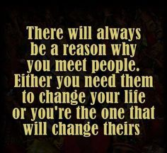 There will always be a reason why you meet people. Either you need them to change your life or you are the one that will change theirs.