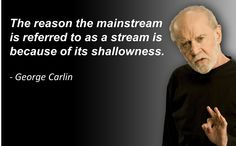The reason the mainstream is referred to as a stream is because of its shallowness. - George Carlin