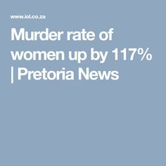 Murder rate of women up by 117%   Pretoria News