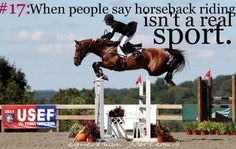 I mean seriously, can you have the balance and strength to stay on a horse? Especially over a jump?? What about bareback, huh? Yeah and try on a horse that you cant wrap your legs around for balance, it takes so much practice, id love to see you try.