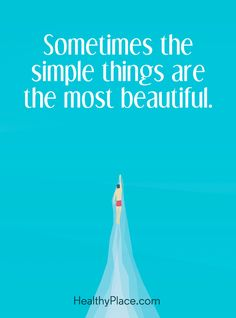 Positive Quote: Sometimes the simple things are the most beautiful. www.HealthyPlace.com