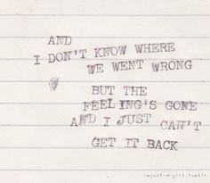 and I don't know where we went wrong but the feeling's gone and I just can't get it back