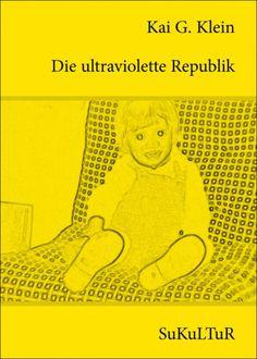 Kai G. Klein:   Die ultraviolette Republik,   Illustriert von Kai G. Klein;   Schöner Lesen 102,   Veröffentlicht im März 2011