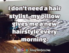 I don't need a hair stylist, my pillow gives me a new hairstyle every morning. #coolfunnyquotes
