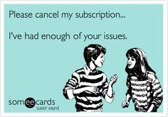 Funny Somewhat Topical Ecard: Please cancel my subscription... I've had enough of your issues.