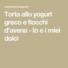 Torta allo yogurt greco e fiocchi d'avena           -            Io e i miei dolci