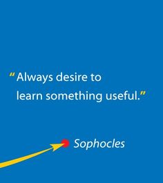 Always desire to learn something useful. - Sophocles