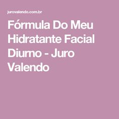 Fórmula Do Meu Hidratante Facial Diurno - Juro Valendo
