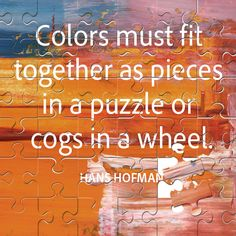 """""""Colors must fit together as pieces in a puzzle or cogs in a wheel"""" - Hans Hofman quote"""