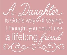 A Daughter is Gods way of saying I thought you could use a lifelong friend. x Stencil - Single Mom Quotes From Daughter - Ideas of Single Mom Quotes From Daughter - A Daughter is God's way of saying I thought you could use a lifelong friend. Mom Quotes From Daughter, Birthday Quotes For Daughter, I Love My Daughter, Love My Kids, Quotes About Daughters, Mother Daughters, Quotes About Babies, Beautiful Daughter Quotes, Daddy Daughter