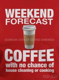 Weekend forecast ... COFFEE with no chance of house cleaning or cooking. / Coffee Shop Stop