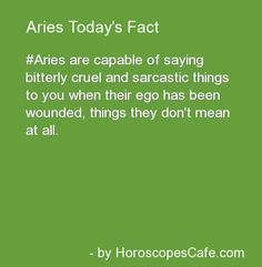 I'm speaking for myself here but, I think the whole definition of Aries' can be put into two words.. Hotheaded Babies. There, I said it. Aries are honest!!!