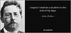 I expect I shall be a student to the end of my days. - Anton Chekhov