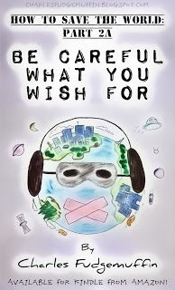 How To Save The World: Part 2A - Be Careful What You Wish For    by Charles Fudgemuffin