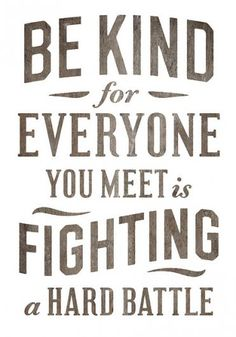 BE KIND - for - EVERYONE YOU MEET is SIGHTING a HARD BATTLE