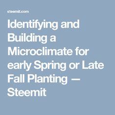 Identifying and Building a Microclimate for early Spring or Late Fall Planting — Steemit