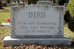 """DIED from not forwarding that text message to 10 people""...lol."