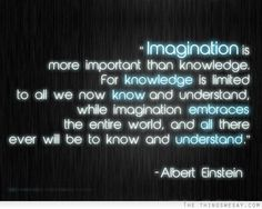 Imagination is more important than knowledge for knowledge is limited to all we now know and understand while imagination embraces the entire world