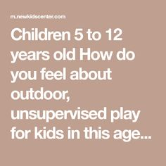 children 5 to 12 years old how do you feel about outdoor unsupervised play for kids in this age group can you review and assist with homework