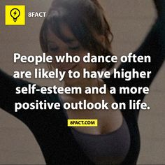 People who dance often are likely to have higher self-esteem and a more positive outlook on life ..