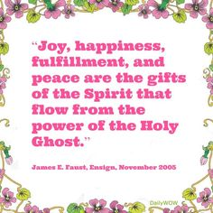 """""""Joy, happiness, fulfillment, and peace are the gifts of the Spirit that flow from the power of the Holy Ghost.""""   ~James E. Faust"""