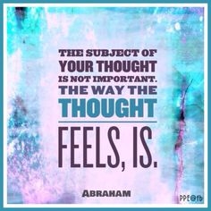 The subject of your thought is not important~☆~the way the thought feels is important ~☆~