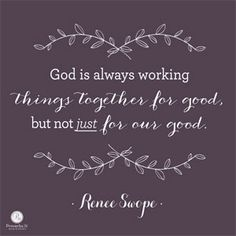 God is always working things together for good, but not {just} for our good. ~ Renee Swope // If you're facing a difficult situation or relationship, you'll find encouragement to persevere when you CLICK for the rest of Renee's devotion.