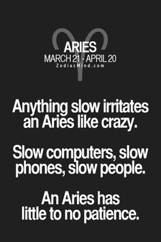 I always try my best to be patient....but there are some that I want, that I want now....which is where this Aries trait deems to be true. :)