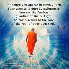 """ Although you appear in earthly formYour essence is pure Consciousness. You are the fearless guardian of Divine Light. So come, return to the root of the root of your own soul. Rumi"