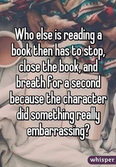 Who else is reading a book then has to stop, close the book, and breath for a second because the character did something really embarrassing?