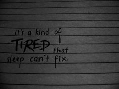it's something sleep cannot change....and I'm just so tired of it..