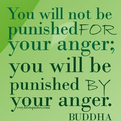 Buddha Quotes.You will not be punished for your anger; you will be punished by your anger.