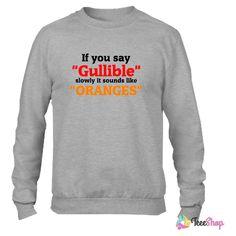 If you say Gullible slowly it sounds like Oranges Crewneck sweatshirtt