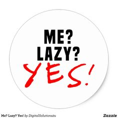 Me? Lazy? Yes! Classic Round Sticker
