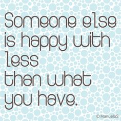 ManuelaS: Someone else is happy with less than you have.