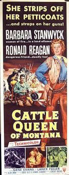 Cattle Queen of Montana is a 1954 American Western film starring Barbara Stanwyck and Ronald Reagan. The supporting cast includes Jack Elam, Chubby Johnson, and Morris Ankrum, and the movie was directed by Allan Dwan.