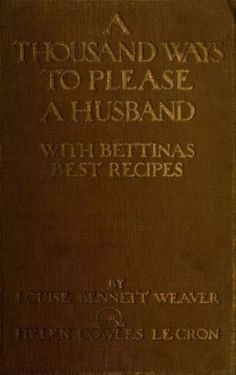 """""""A Thousand Ways to Please a Husband: With Bettina's Best Recipes"""" by: Louise Bennett Weaver and Helen Cowles LeCron (1917) 