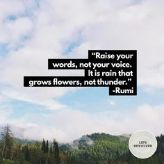 """""""Raise your words not your voice. It is rain that grows flowers not thunder. - Rumi  #liferevolver #lifequotes #lovequotes #wordstoliveby #wordstolove #wordsmith #lifeword #learninglife #quotes #words #wordsofadvice #rumi #rumiquotes #sufism #sufiquotes"""