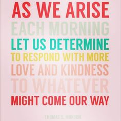 """AS WE RISE each morning Let us determine to respond with more love and kindness TO WHATEVER might come our way."" - Thomas S. Monson #quote #quotes #inspiration #motivation #inspirational #wisdom #positivity #fridaymotivation #encouragement #friday #life #fabricinabox #picoftheday #instagood #photooftheday"