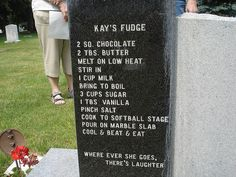 cosmictuesdays:  nadiacreek:  coelasquid:  deformutilated:  Fudge recipe on a headstone  I feel like I should make this just to be able to say a dead person taught me how to make it. Maybe Ill do it for Halloween.  I desperately hope that she spent her entire life telling people that they could have her fudge recipe over my dead body.  That last comment is absolutely worth reblogging.