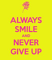 Always Smile and NEVER GIVE UP :)  Want to see how well you are doing with your nutritional habits? Get your FREE No Obligation Wellness Evaluation TODAY! www.WellnessScore.co.uk